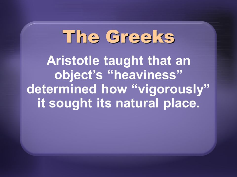 The Greeks Aristotle taught that an object's heaviness determined how vigorously it sought its natural place.