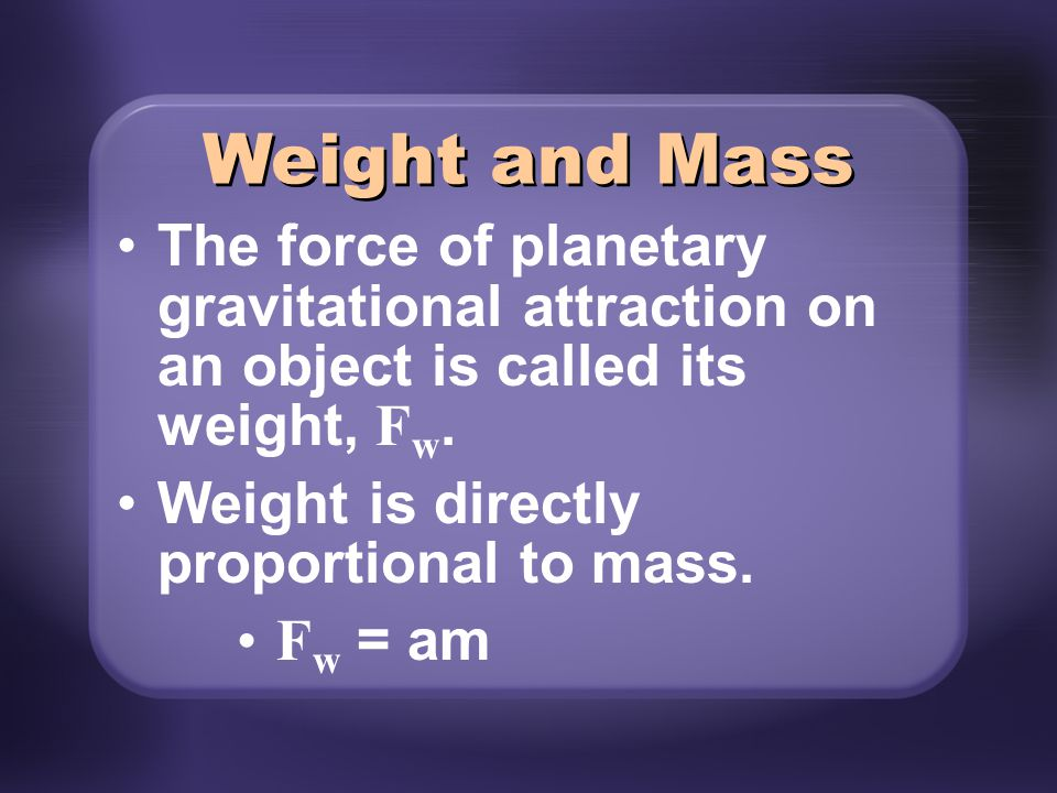 Weight and Mass The force of planetary gravitational attraction on an object is called its weight, Fw.