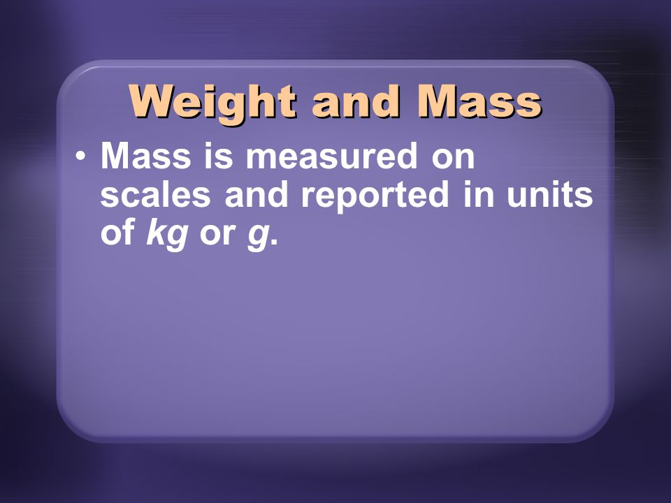 Weight and Mass Mass is measured on scales and reported in units of kg or g.