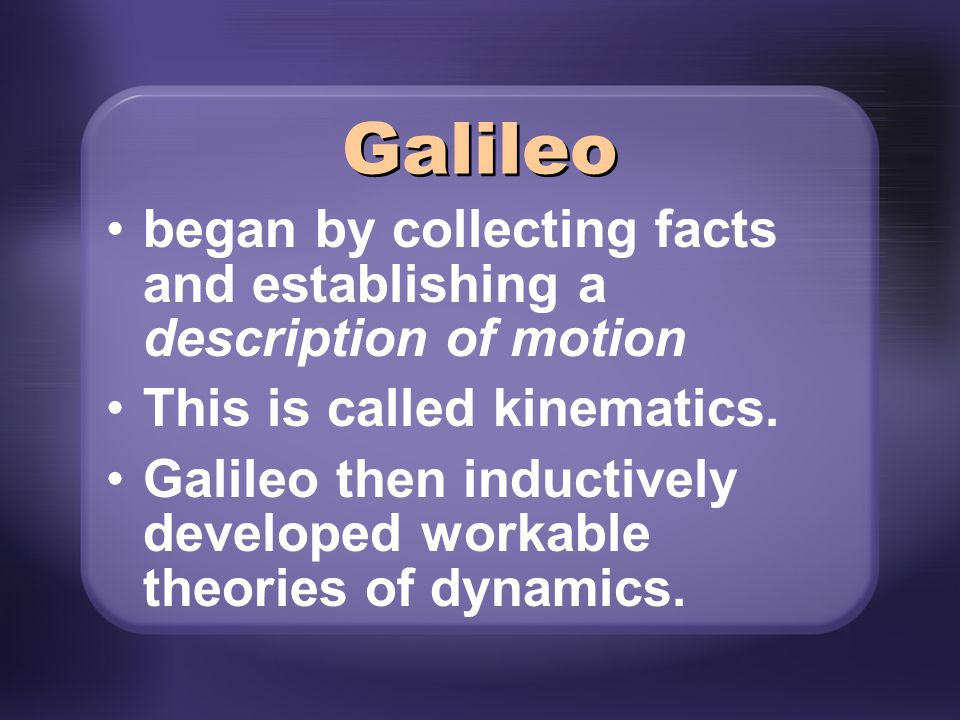 Galileo began by collecting facts and establishing a description of motion. This is called kinematics.