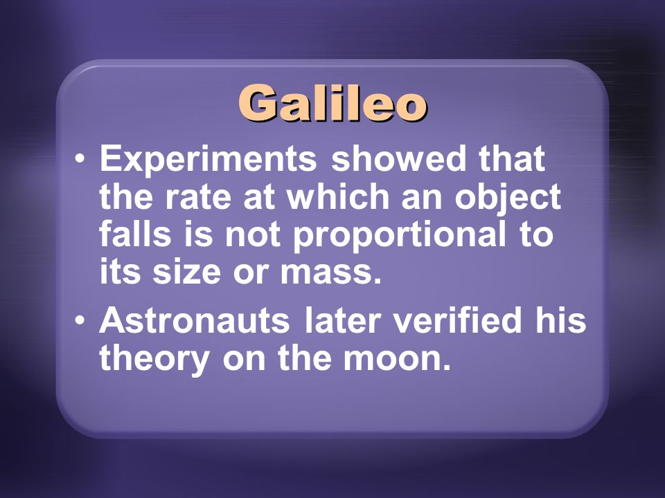 Galileo Experiments showed that the rate at which an object falls is not proportional to its size or mass.