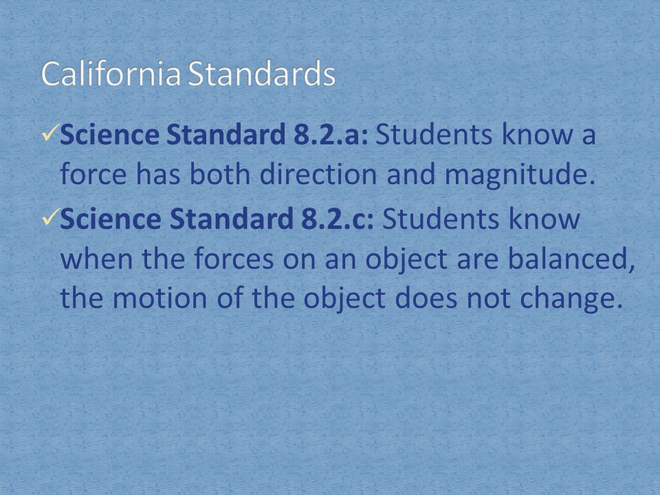 California Standards Science Standard 8.2.a: Students know a force has both direction and magnitude.