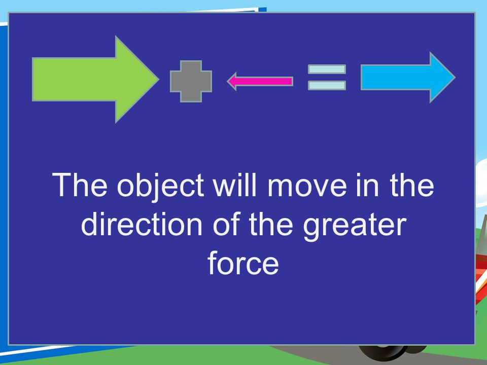 The object will move in the direction of the greater force
