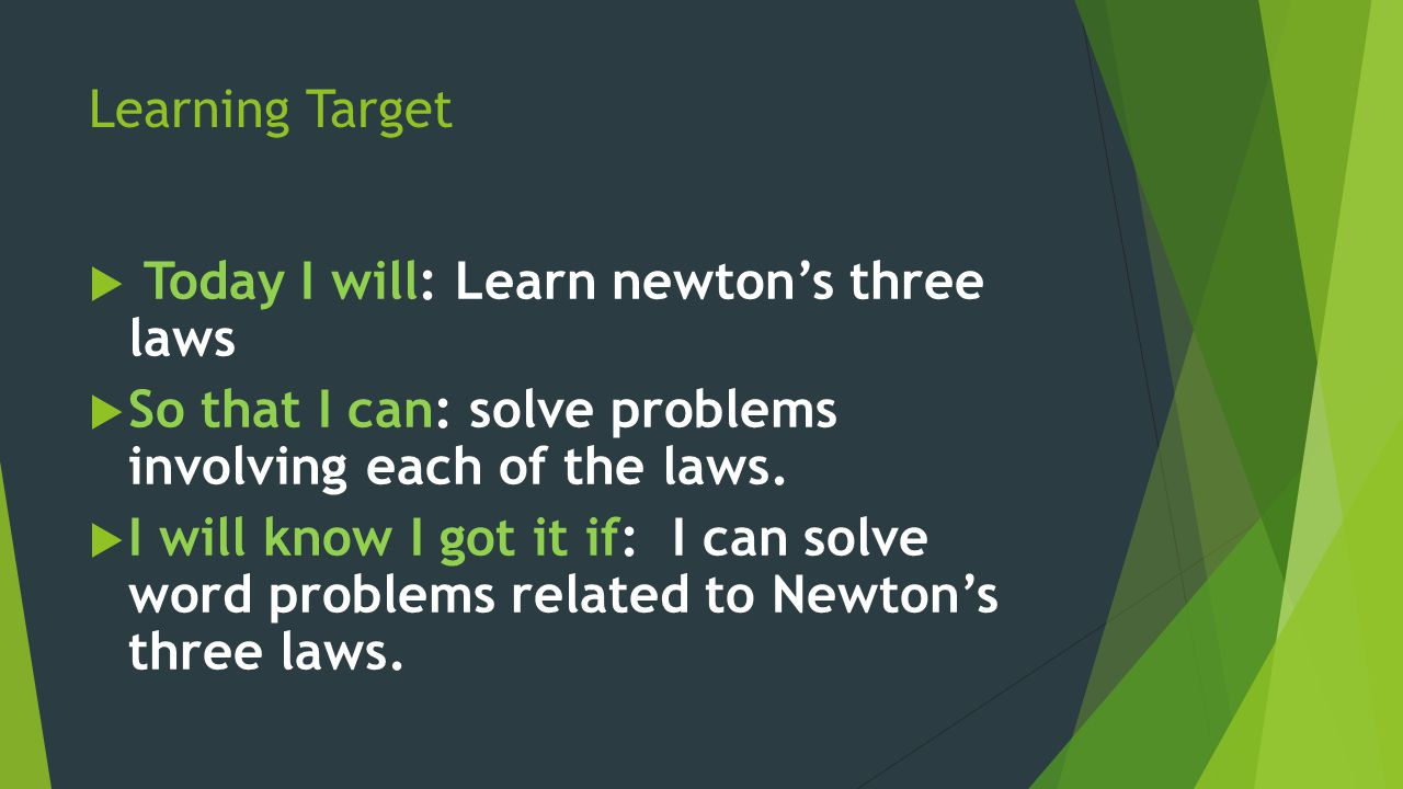 Learning Target Today I will: Learn newton's three laws. So that I can: solve problems involving each of the laws.
