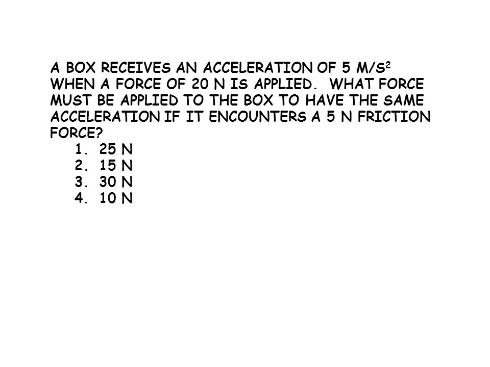 A box receives an acceleration of 5 m/s2 when a force of 20 N is applied. What force must be applied to the box to have the same acceleration if it encounters a 5 N friction force