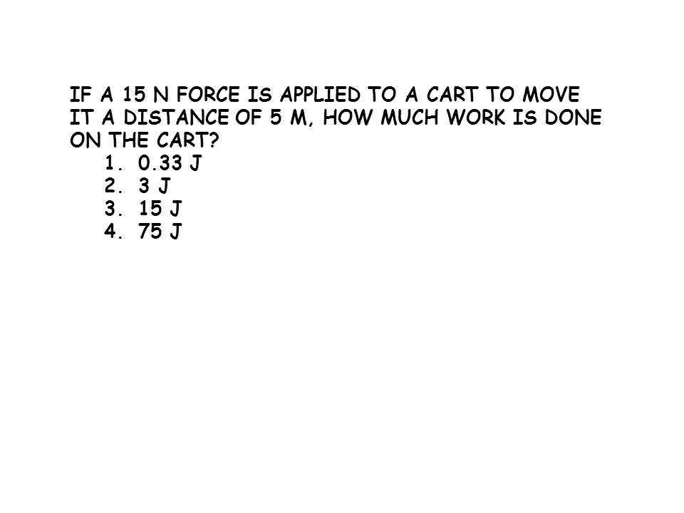 If a 15 N force is applied to a cart to move it a distance of 5 m, how much work is done on the cart