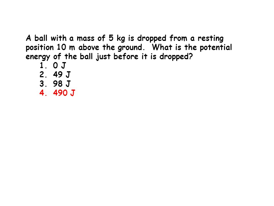 A ball with a mass of 5 kg is dropped from a resting position 10 m above the ground. What is the potential energy of the ball just before it is dropped