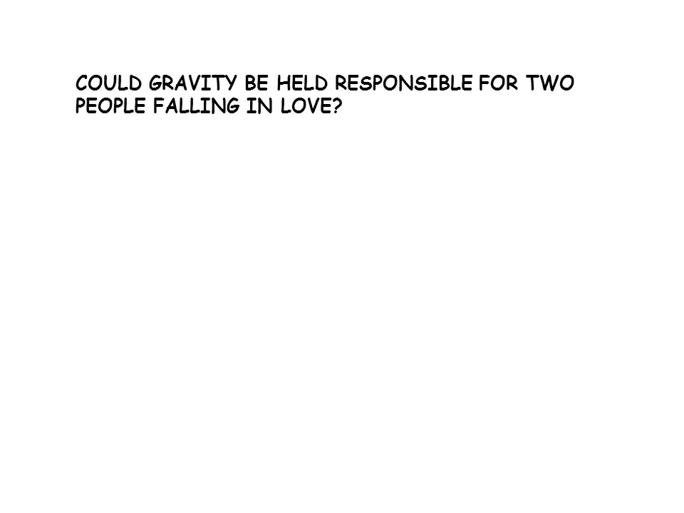 COULD GRAVITY BE HELD RESPONSIBLE FOR TWO PEOPLE FALLING IN LOVE