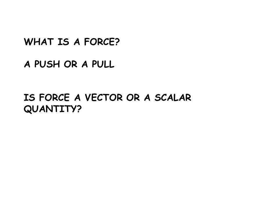 WHAT IS A FORCE A PUSH OR A PULL IS FORCE A VECTOR OR A SCALAR QUANTITY