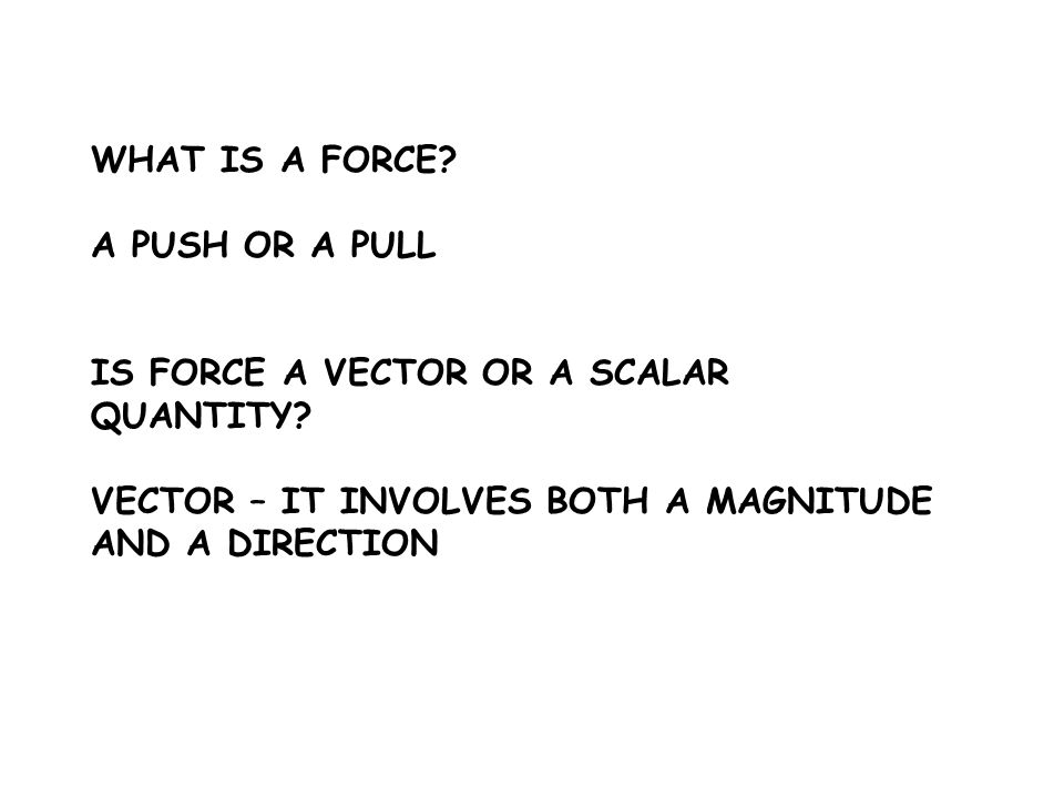 WHAT IS A FORCE. A PUSH OR A PULL. IS FORCE A VECTOR OR A SCALAR QUANTITY.