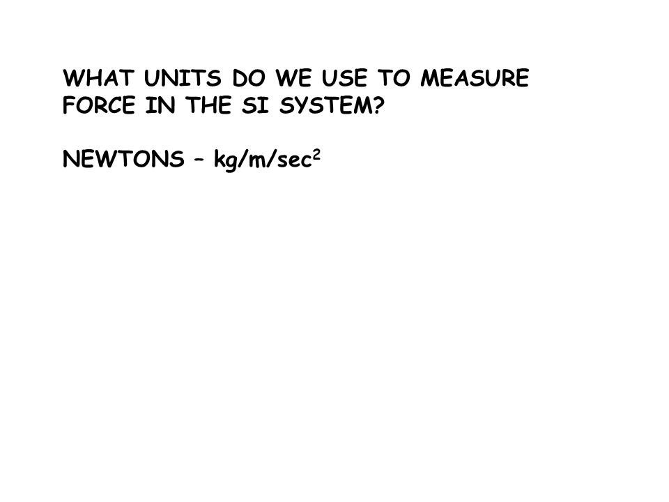 WHAT UNITS DO WE USE TO MEASURE FORCE IN THE SI SYSTEM