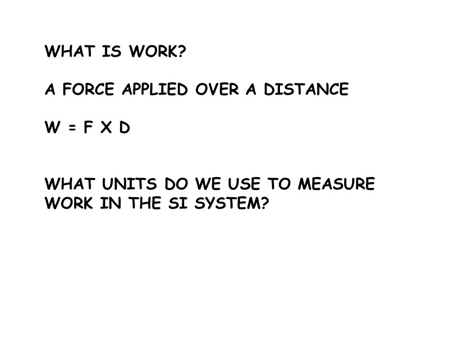 WHAT IS WORK. A FORCE APPLIED OVER A DISTANCE. W = F X D.