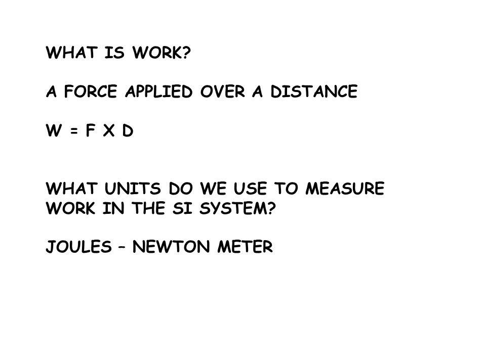 WHAT IS WORK A FORCE APPLIED OVER A DISTANCE. W = F X D. WHAT UNITS DO WE USE TO MEASURE WORK IN THE SI SYSTEM