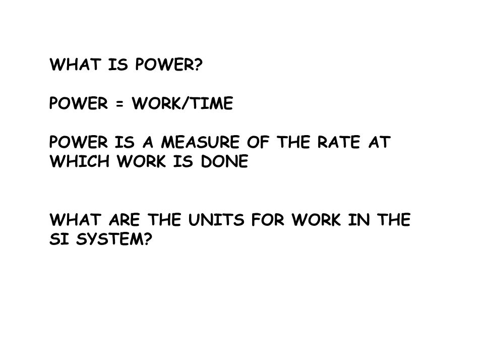 WHAT IS POWER. POWER = WORK/TIME. POWER IS A MEASURE OF THE RATE AT WHICH WORK IS DONE.