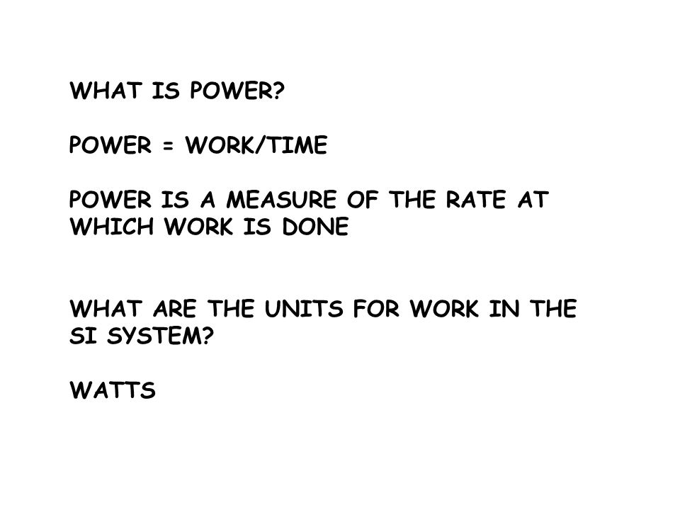 WHAT IS POWER POWER = WORK/TIME. POWER IS A MEASURE OF THE RATE AT WHICH WORK IS DONE. WHAT ARE THE UNITS FOR WORK IN THE SI SYSTEM