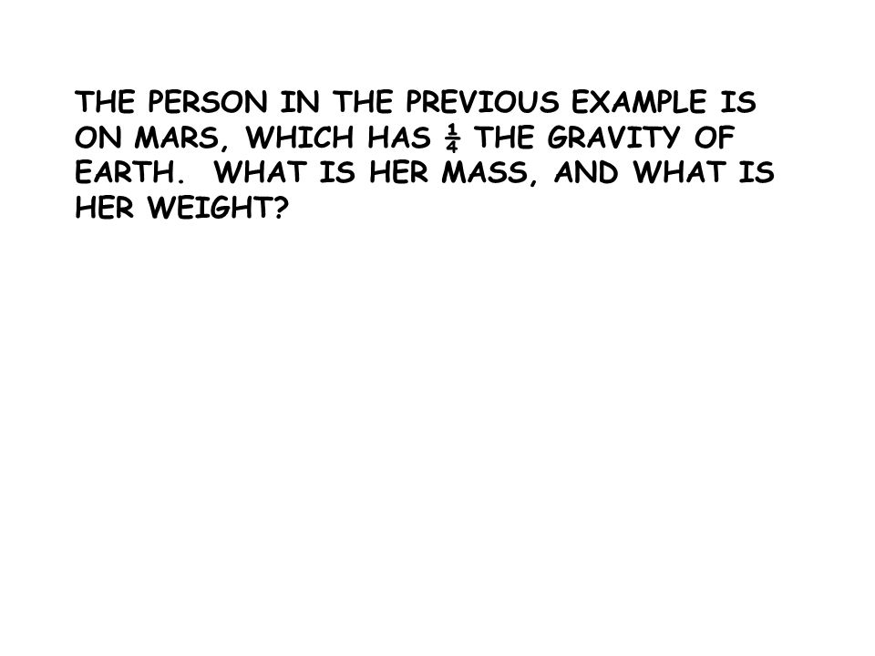 THE PERSON IN THE PREVIOUS EXAMPLE IS ON MARS, WHICH HAS ¼ THE GRAVITY OF EARTH.