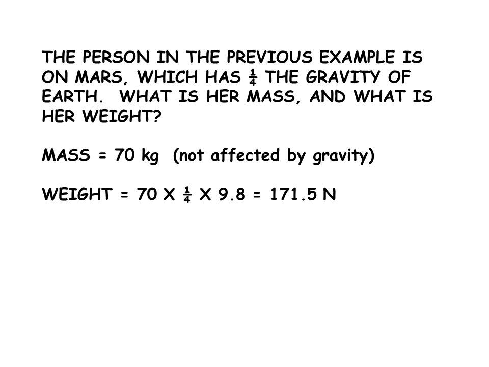 THE PERSON IN THE PREVIOUS EXAMPLE IS ON MARS, WHICH HAS ¼ THE GRAVITY OF EARTH. WHAT IS HER MASS, AND WHAT IS HER WEIGHT