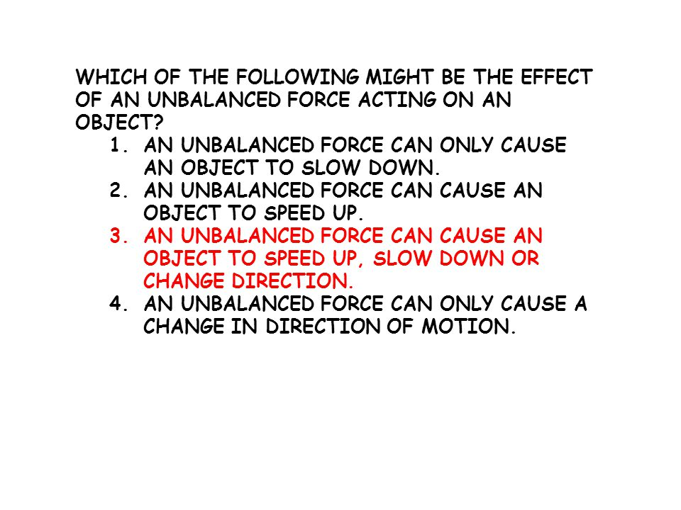 Which of the following might be the effect of an unbalanced force acting on an object