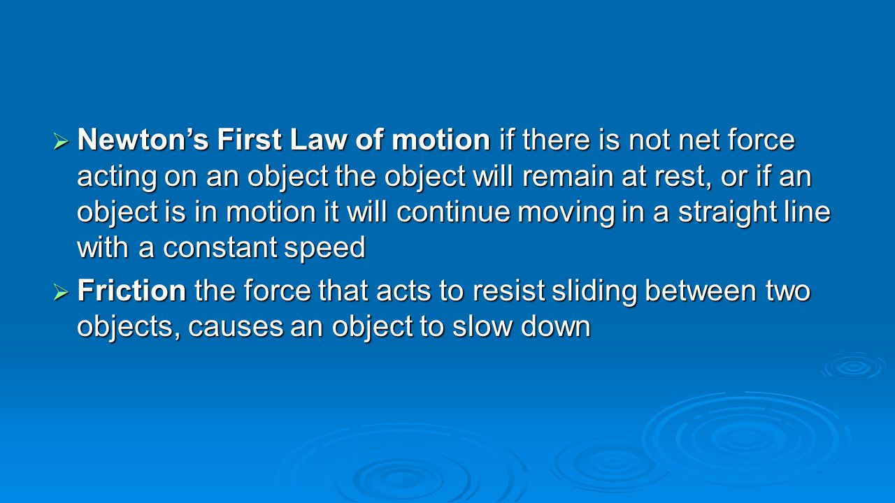 Newton's First Law of motion if there is not net force acting on an object the object will remain at rest, or if an object is in motion it will continue moving in a straight line with a constant speed
