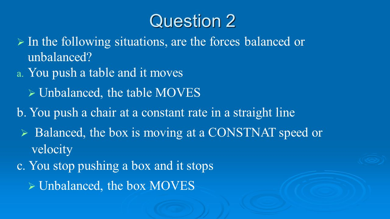 Question 2 In the following situations, are the forces balanced or unbalanced You push a table and it moves.