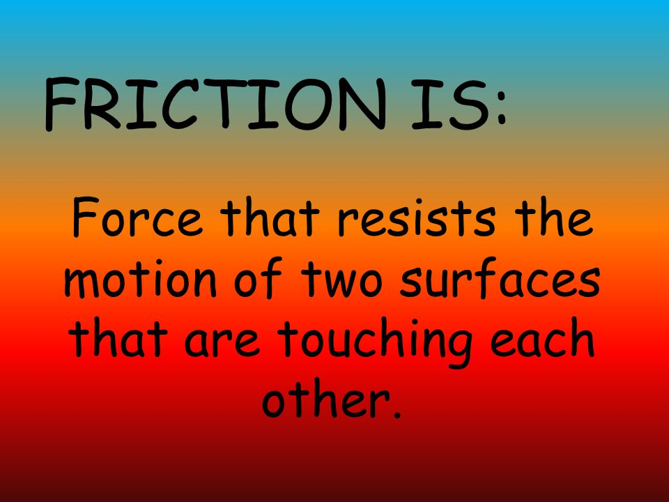 FRICTION IS: Force that resists the motion of two surfaces that are touching each other.