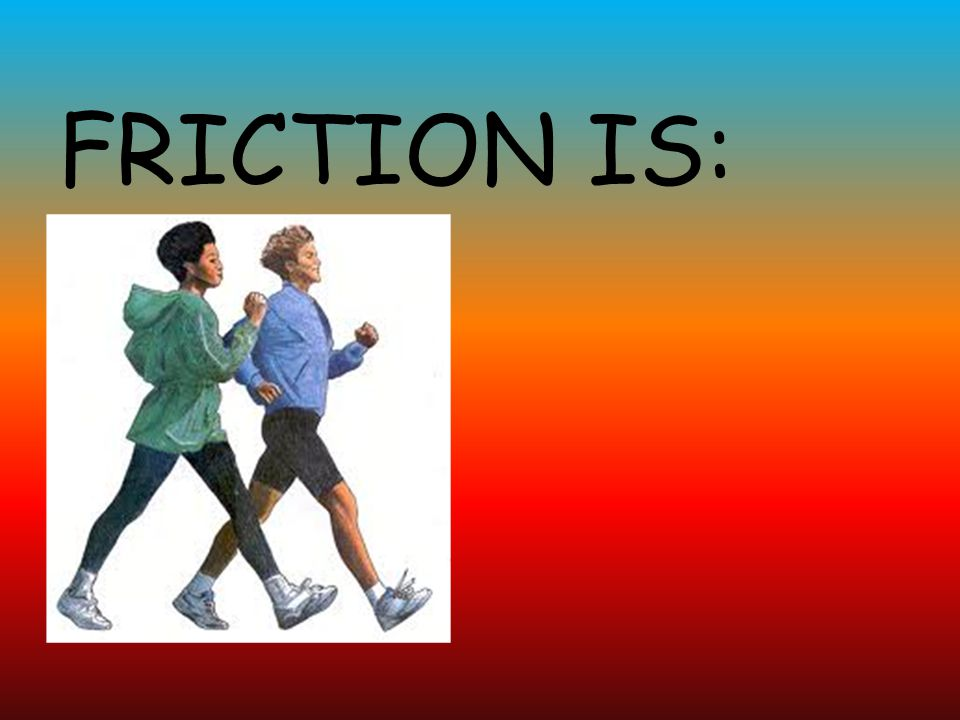 FRICTION IS: