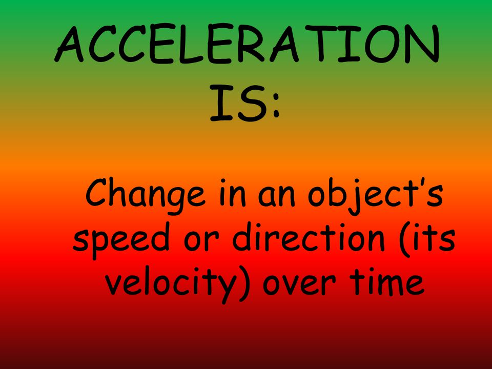 Change in an object's speed or direction (its velocity) over time