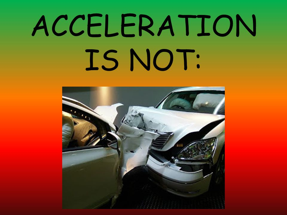 ACCELERATION IS NOT: