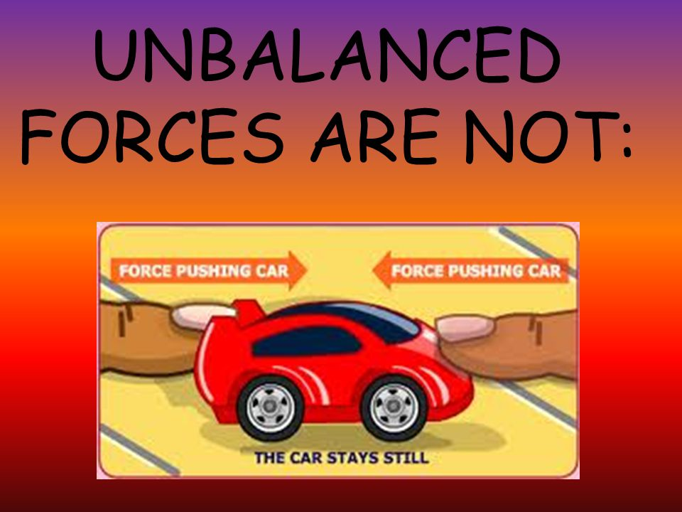 UNBALANCED FORCES ARE NOT: