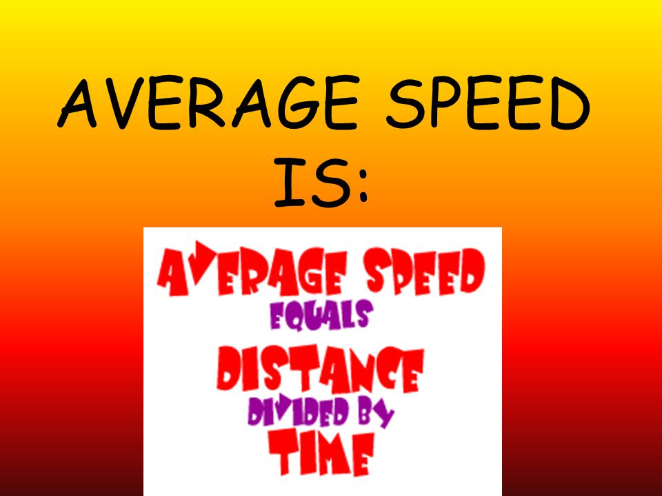 AVERAGE SPEED IS: