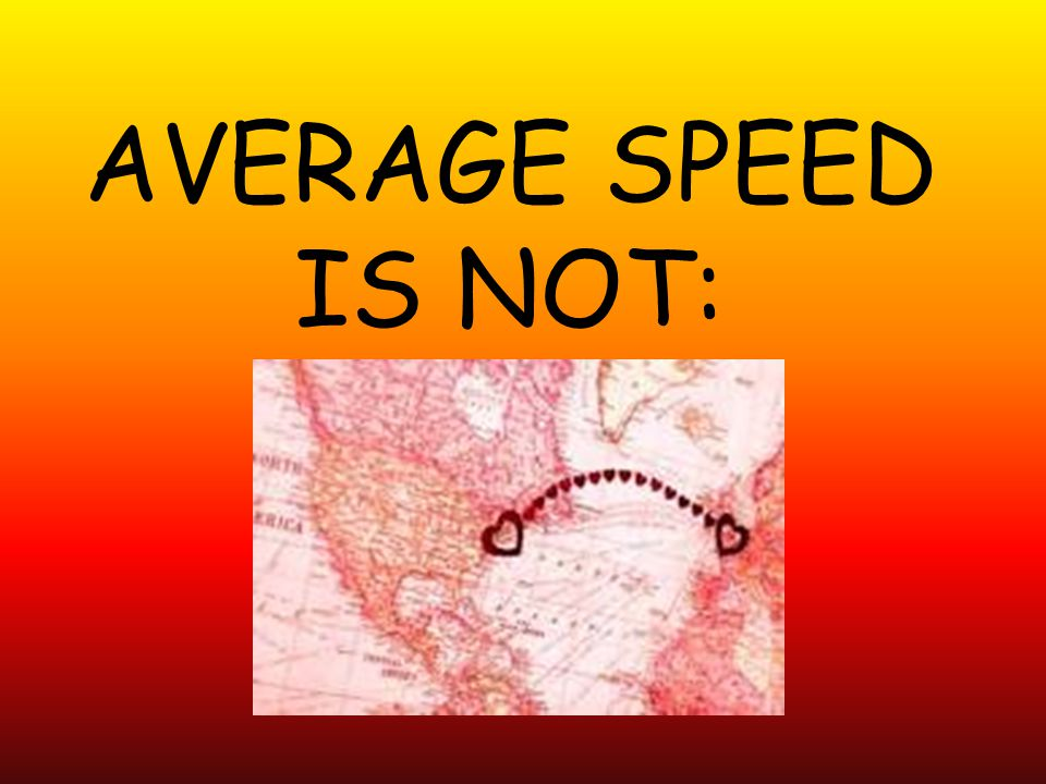 AVERAGE SPEED IS NOT: