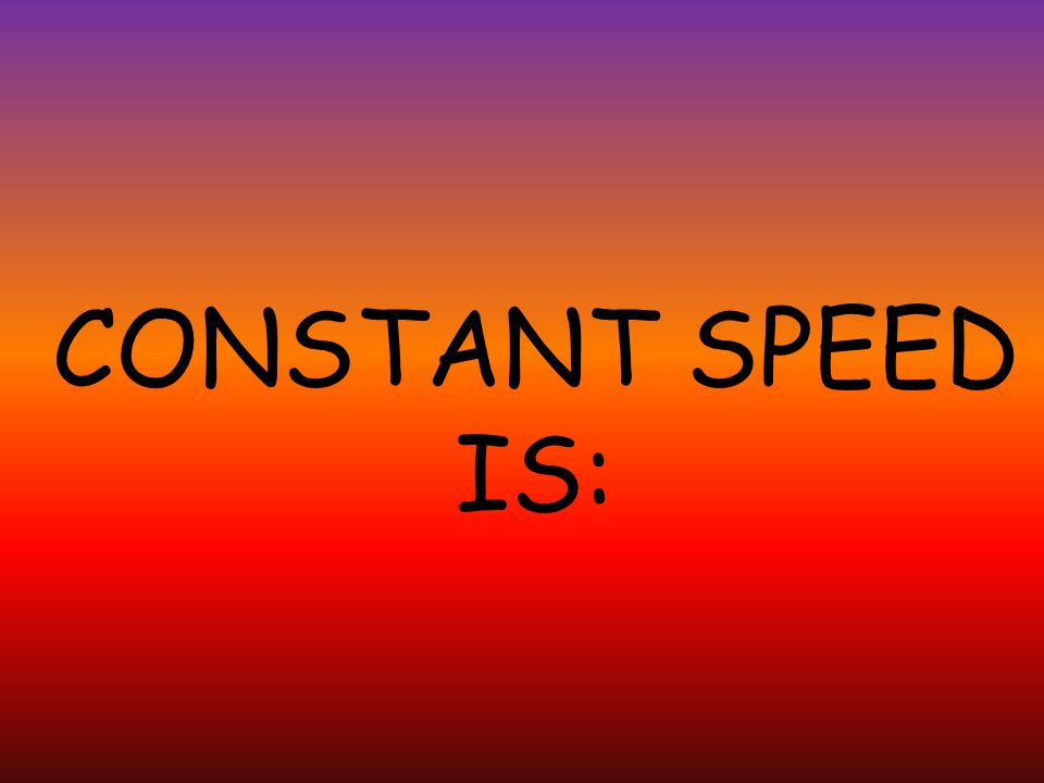 CONSTANT SPEED IS: