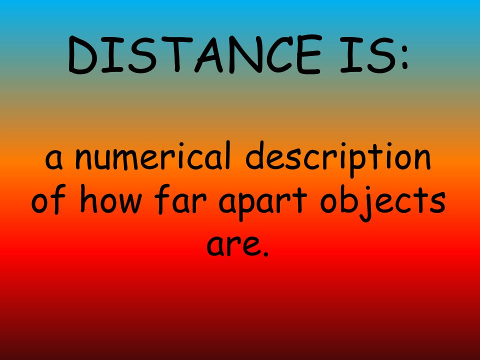 a numerical description of how far apart objects are.