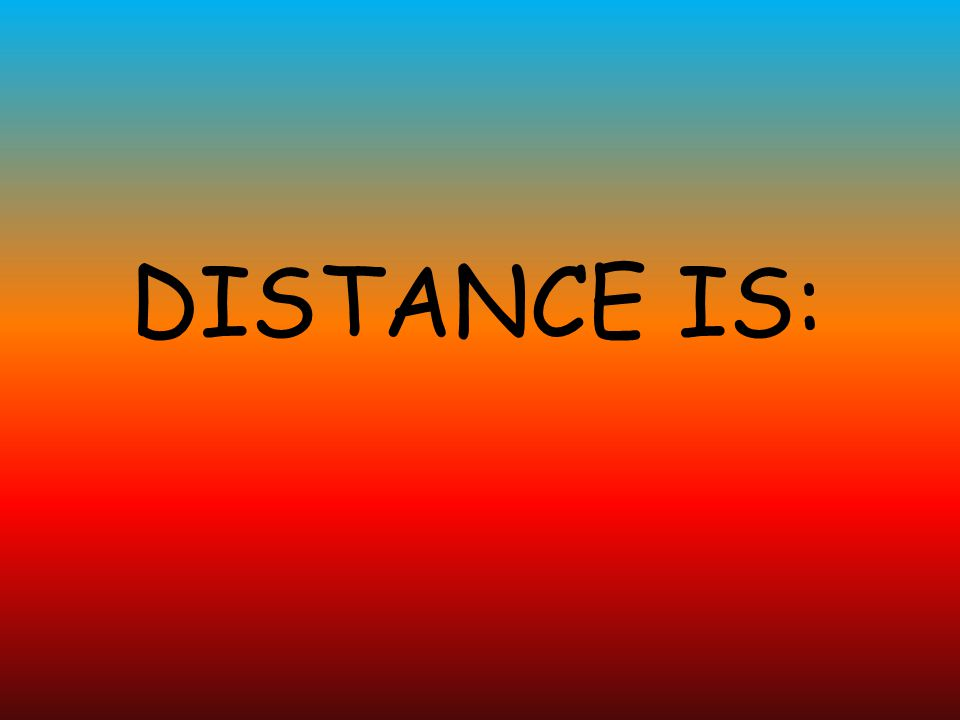 DISTANCE IS: