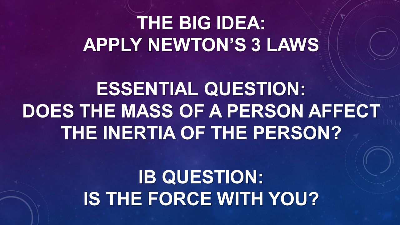 The Big Idea: Apply Newton's 3 Laws Essential Question: Does the mass of a person affect the inertia of the person.