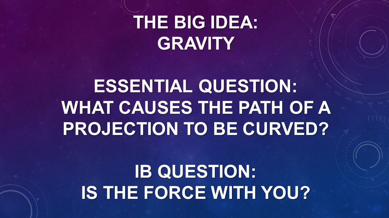 The Big Idea: Gravity Essential Question: What causes the path of a projection to be curved.