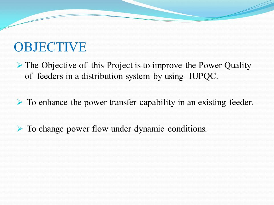 OBJECTIVE The Objective of this Project is to improve the Power Quality of feeders in a distribution system by using IUPQC.
