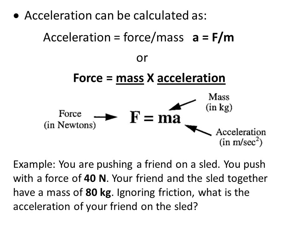 Acceleration can be calculated as: Acceleration = force/mass a = F/m