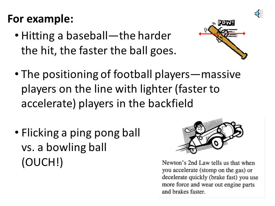 For example: Hitting a baseball—the harder. the hit, the faster the ball goes.