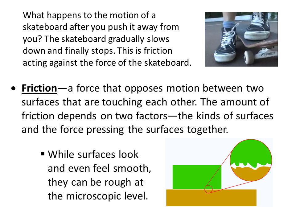 What happens to the motion of a skateboard after you push it away from you The skateboard gradually slows down and finally stops. This is friction acting against the force of the skateboard.