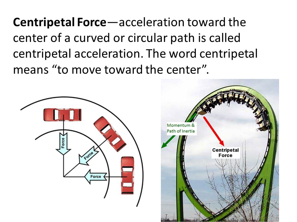 Centripetal Force—acceleration toward the center of a curved or circular path is called centripetal acceleration.