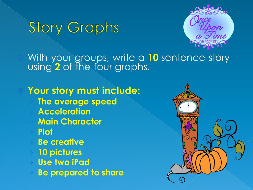 Story Graphs With your groups, write a 10 sentence story using 2 of the four graphs. Your story must include: