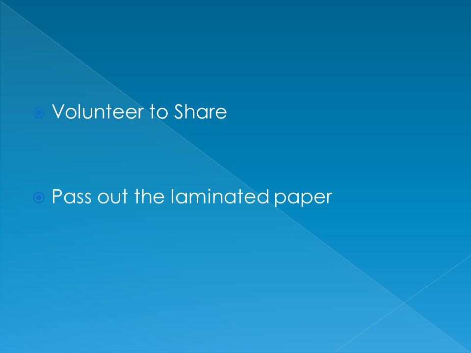Volunteer to Share Pass out the laminated paper