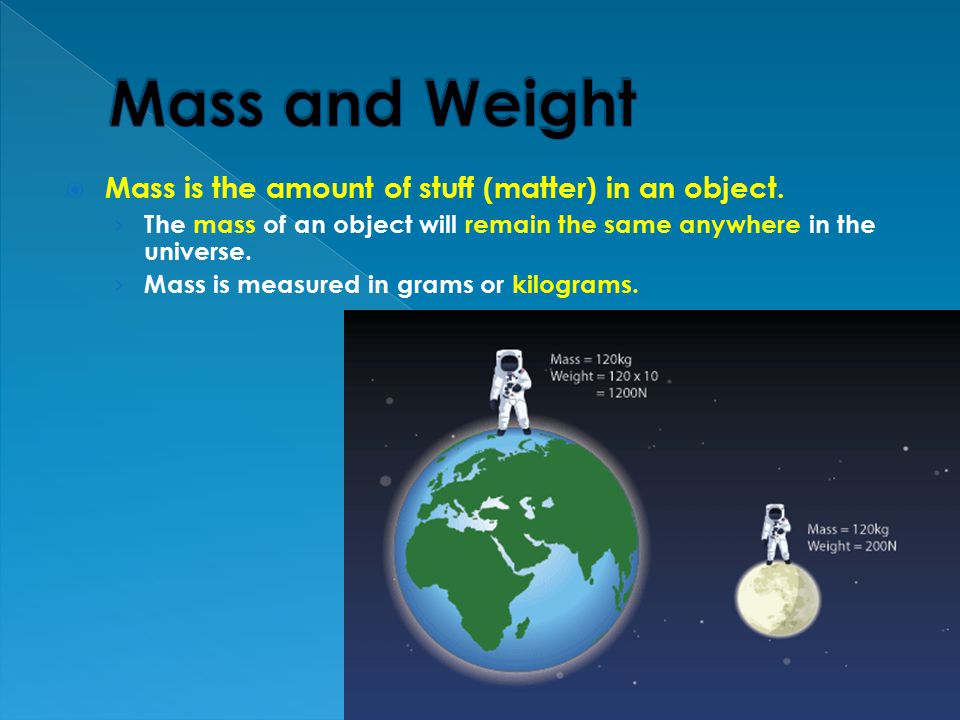 Mass and Weight Mass is the amount of stuff (matter) in an object.