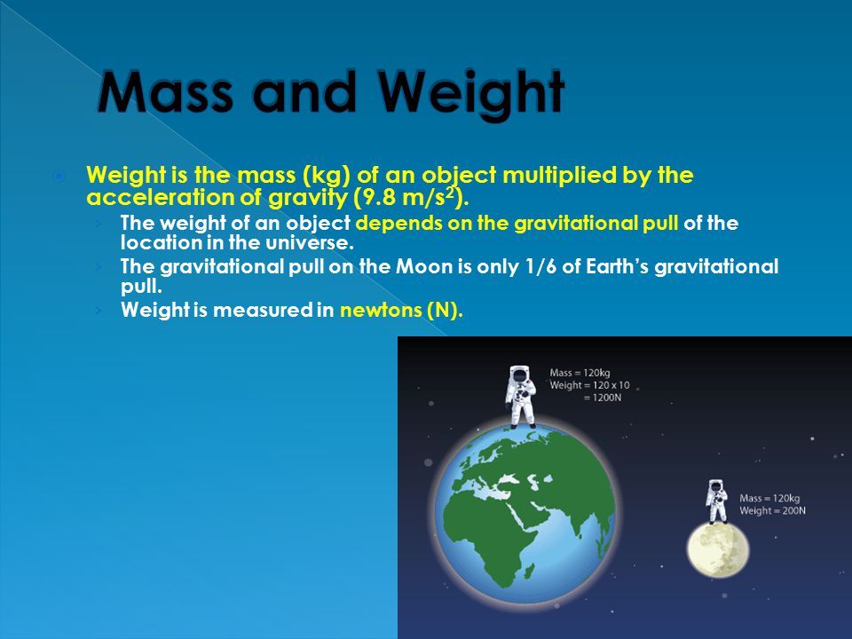 Mass and Weight Weight is the mass (kg) of an object multiplied by the acceleration of gravity (9.8 m/s2).