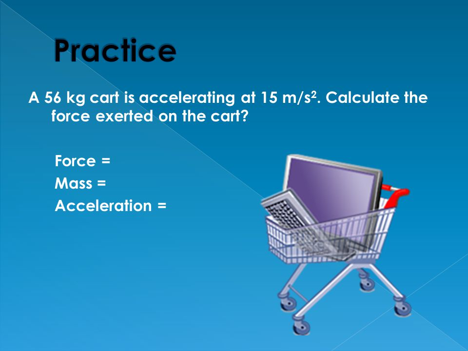 Practice A 56 kg cart is accelerating at 15 m/s2. Calculate the force exerted on the cart Force =