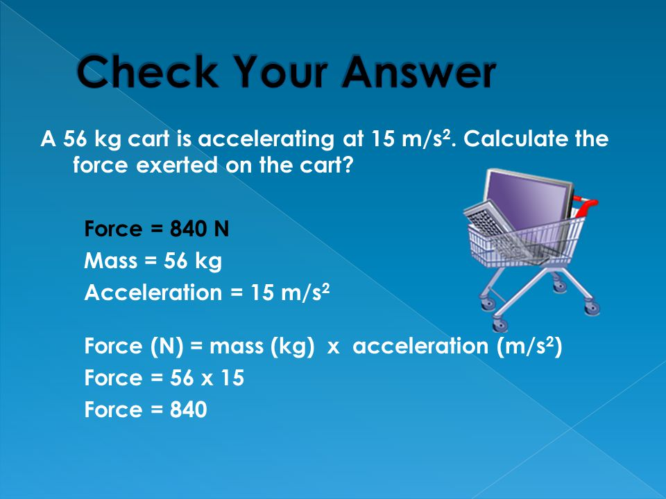 Check Your Answer A 56 kg cart is accelerating at 15 m/s2. Calculate the force exerted on the cart