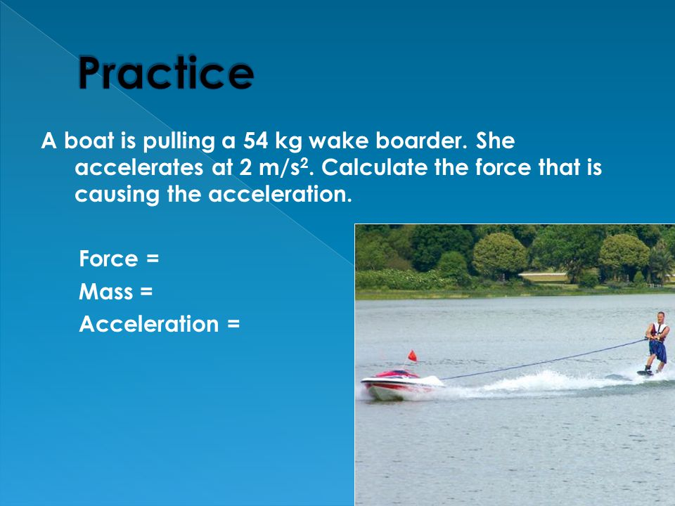 Practice A boat is pulling a 54 kg wake boarder. She accelerates at 2 m/s2. Calculate the force that is causing the acceleration.