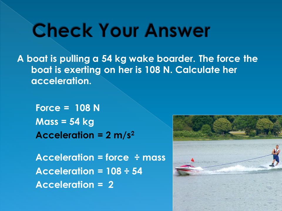 Check Your Answer A boat is pulling a 54 kg wake boarder. The force the boat is exerting on her is 108 N. Calculate her acceleration.