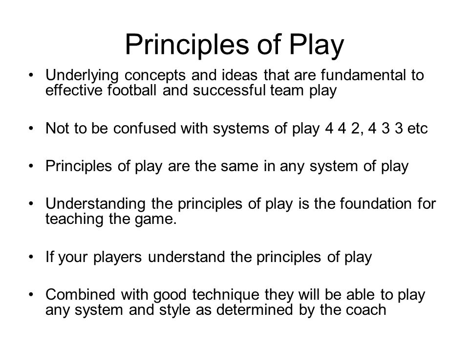 Principles of Play Underlying concepts and ideas that are fundamental to effective football and successful team play.